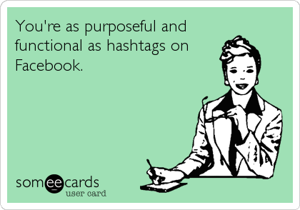 You're as purposeful and functional as hashtags on Facebook.