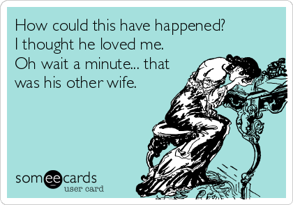 How could this have happened?  I thought he loved me.  Oh wait a minute... that was his other wife.