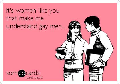 It's women like you that make me understand gay men...