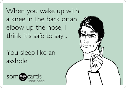 When you wake up with a knee in the back or an elbow up the nose, I think it's safe to say...  You sleep like an asshole.