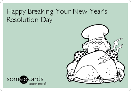 Happy Breaking Your New Year's Resolution Day!