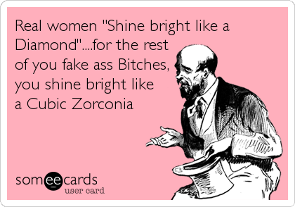 "Real women ""Shine bright like a Diamond""....for the rest                       of you fake ass Bitches,"