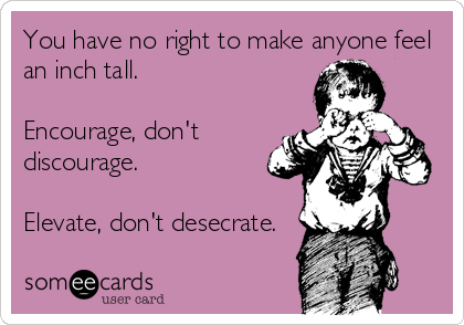 You have no right to make anyone feel an inch tall.  Encourage, don't discourage.  Elevate, don't desecrate.