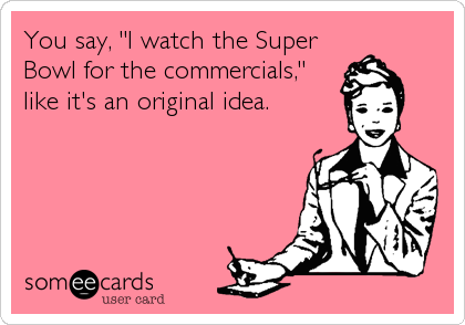 "You say, ""I watch the Super Bowl for the commercials,"" like it's an original idea."