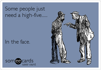 Some people just need a high-five......    In the face.