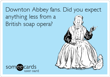 Downton Abbey fans. Did you expect anything less from a British soap opera?