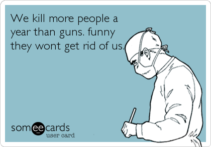 We kill more people a year than guns. funny they wont get rid of us.