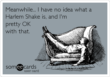 Meanwhile... I have no idea what a Harlem Shake is, and I'm pretty OK with that.