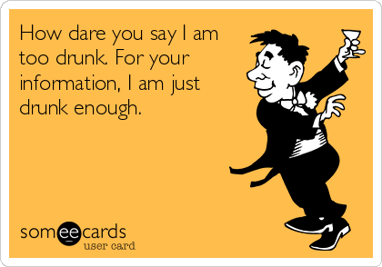 How dare you say I am too drunk. For your information, I am just drunk enough.