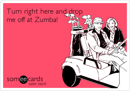Turn right here and drop me off at Zumba!