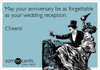 May your anniversary be as forgettable as your wedding reception.  Cheers!