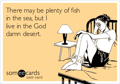 There may be plenty of fish in the sea, but I live in the God damn desert.