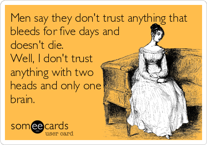 Men say they don't trust anything that bleeds for five days and doesn't die. Well, I don't trust anything with two heads and only one brain.