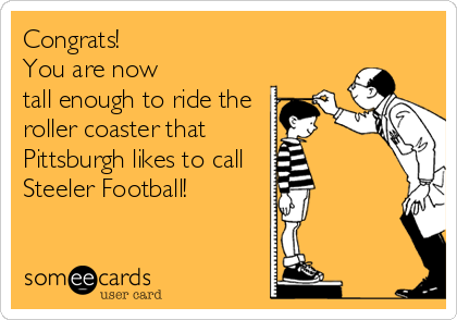 Congrats!  You are now tall enough to ride the roller coaster that  Pittsburgh likes to call Steeler Football!
