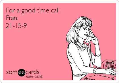 For a good time call Fran. 21-15-9