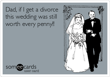 Dad, if I get a divorce this wedding was still worth every penny!!