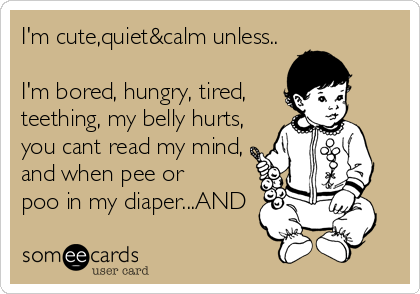 I'm cute,quiet&calm unless..  I'm bored, hungry, tired, teething, my belly hurts, you cant read my mind, and when pee or poo in my diaper...AND