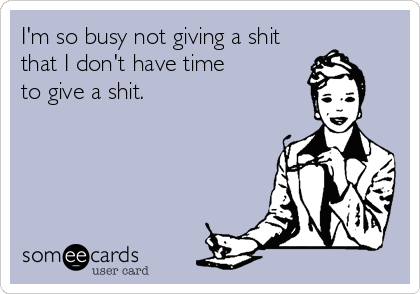 I'm so busy not giving a shit that I don't have time to give a shit.