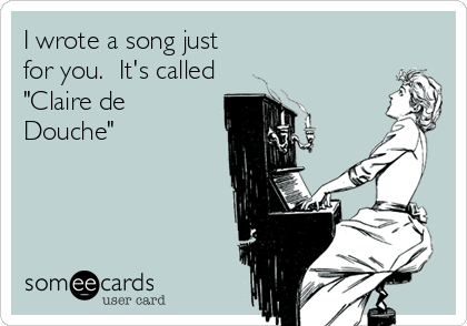 "I wrote a song just for you.  It's called ""Claire de Douche"""