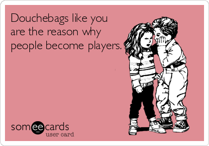 Douchebags like you  are the reason why people become players.