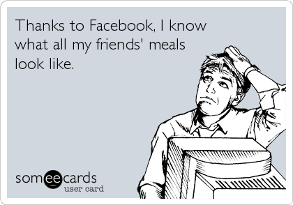 Thanks to Facebook, I know what all my friends' meals look like.