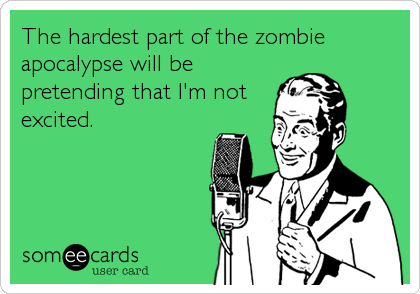 The hardest part of the zombie apocalypse will be pretending that I'm not excited.