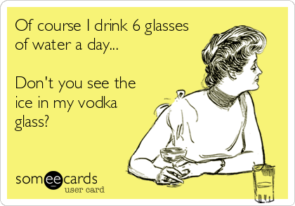 Of course I drink 6 glasses of water a day...  Don't you see the ice in my vodka glass?