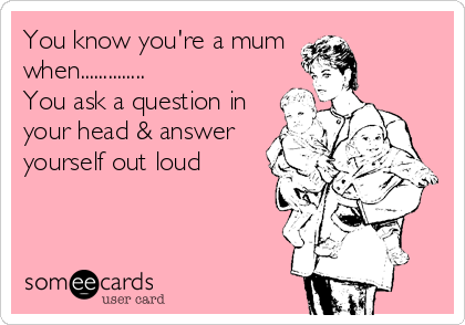 You know you're a mum when.............. You ask a question in your head & answer yourself out loud