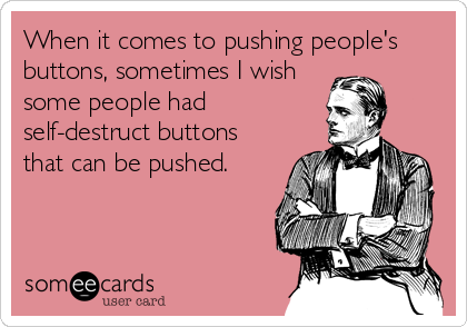 When it comes to pushing people's buttons, sometimes I wish some people had self-destruct buttons that can be pushed.