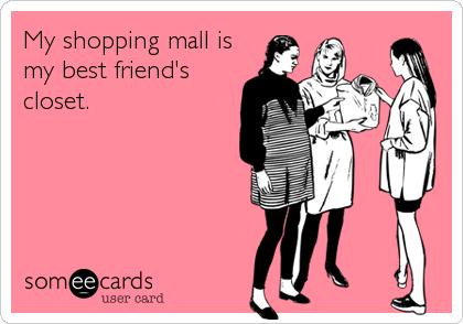My shopping mall is my best friend's closet.