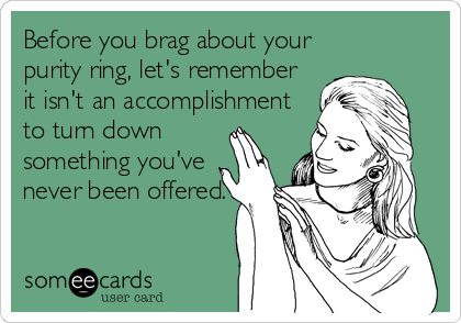 Before you brag about your purity ring, let's remember it isn't an accomplishment to turn down  something you've never been offered.