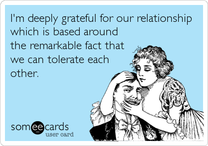 I'm deeply grateful for our relationship which is based around the remarkable fact that we can tolerate each other.