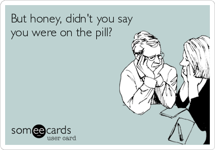 But honey, didn't you say  you were on the pill?