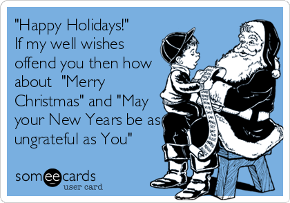 """""""Happy Holidays!""""  If my well wishes offend you then how about  """"Merry Christmas"""" and """"May your New Years be as ungrateful as You"""""""