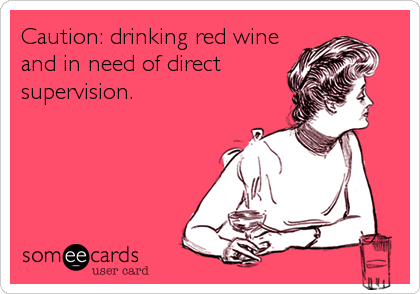 Caution: drinking red wine and in need of direct supervision.