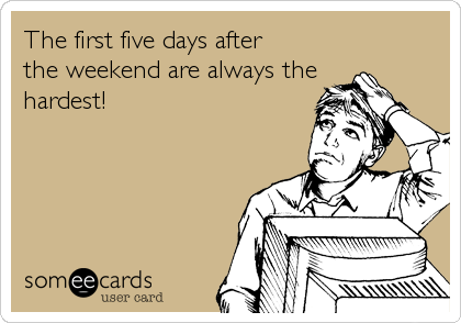 The first five days after the weekend are always the hardest!