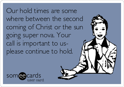 Our hold times are some where between the second coming of Christ or the sun going super nova. Your call is important to us- please continue to hold.