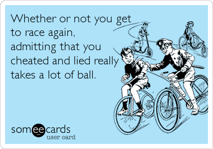 Whether or not you get to race again, admitting that you cheated and lied really takes a lot of ball.