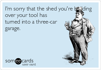 I'm sorry that the shed you're building over your tool has turned into a three-car garage.