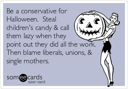 Be a conservative for Halloween.  Steal children's candy & call them lazy when they point out they did all the work.  Then blame liberals, unions, & single mothers.