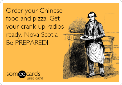 Order your Chinese food and pizza. Get your crank up radios ready. Nova Scotia     Be PREPARED!