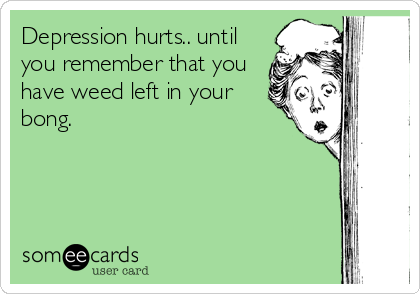 Depression hurts.. until you remember that you have weed left in your bong.