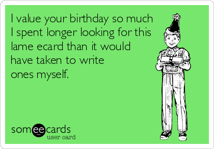 I value your birthday so much  I spent longer looking for this  lame ecard than it would have taken to write ones myself.