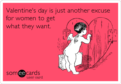 Valentine's day is just another excuse for women to get what they want.