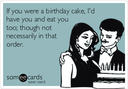 If you were a birthday cake, I'd have you and eat you too; though not necessarily in that order.