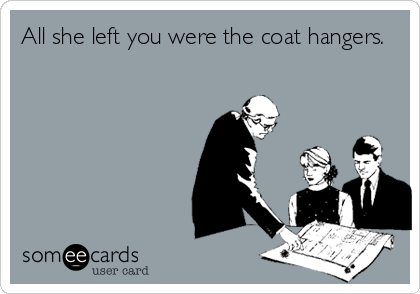 All she left you were the coat hangers.