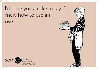 I'd bake you a cake today if I knew how to use an oven.