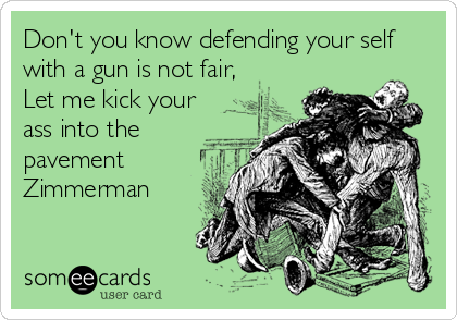 Don't you know defending your self with a gun is not fair, Let me kick your ass into the pavement Zimmerman