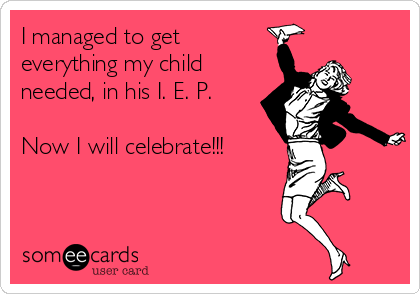 I managed to get everything my child needed, in his I. E. P.  Now I will celebrate!!!