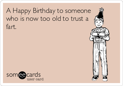 A Happy Birthday to someone who is now too old to trust a fart.